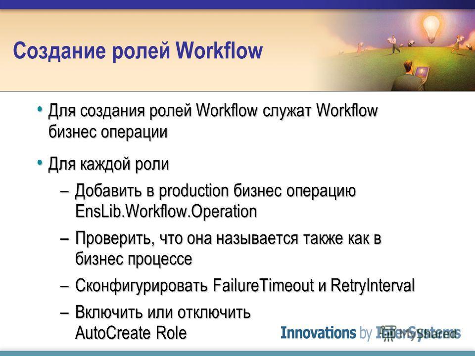 Создание ролей Workflow Для создания ролей Workflow служат Workflow бизнес операции Для создания ролей Workflow служат Workflow бизнес операции Для каждой роли Для каждой роли –Добавить в production бизнес операцию EnsLib.Workflow.Operation –Проверит