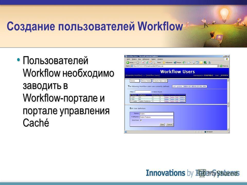 Создание пользователей Workflow Пользователей Workflow необходимо заводить в Workflow-портале и портале управления Caché Пользователей Workflow необходимо заводить в Workflow-портале и портале управления Caché