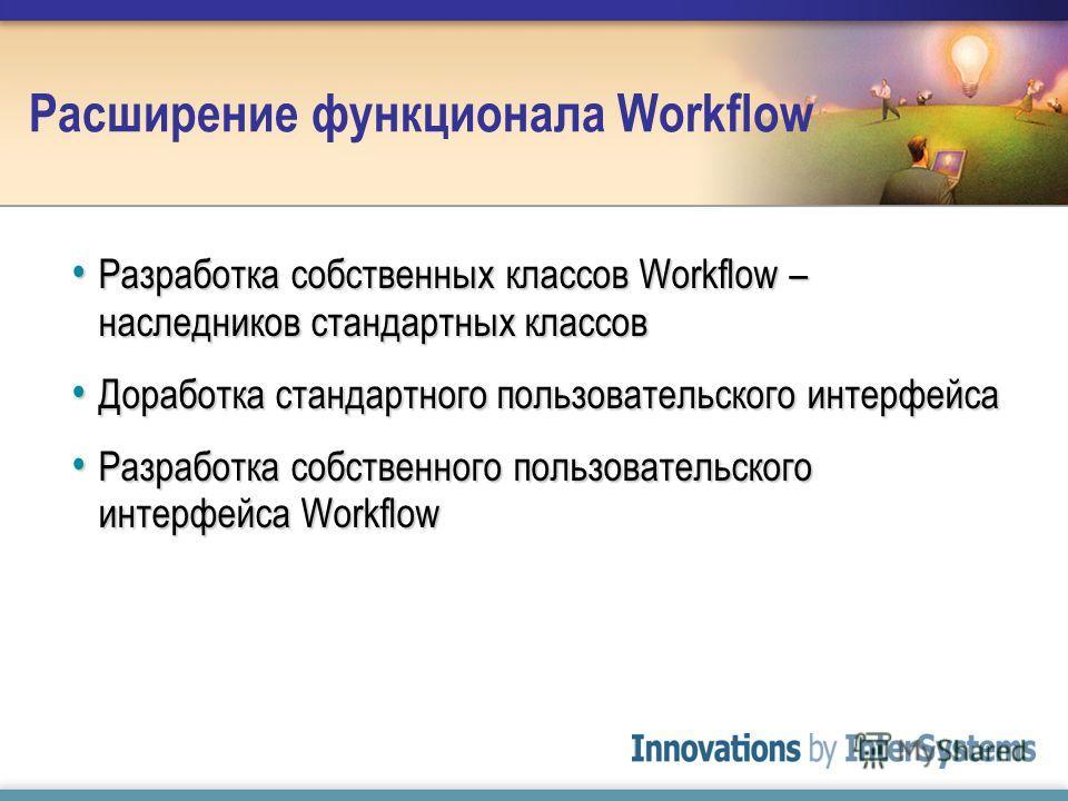 Расширение функционала Workflow Разработка собственных классов Workflow – наследников стандартных классов Разработка собственных классов Workflow – наследников стандартных классов Доработка стандартного пользовательского интерфейса Доработка стандарт