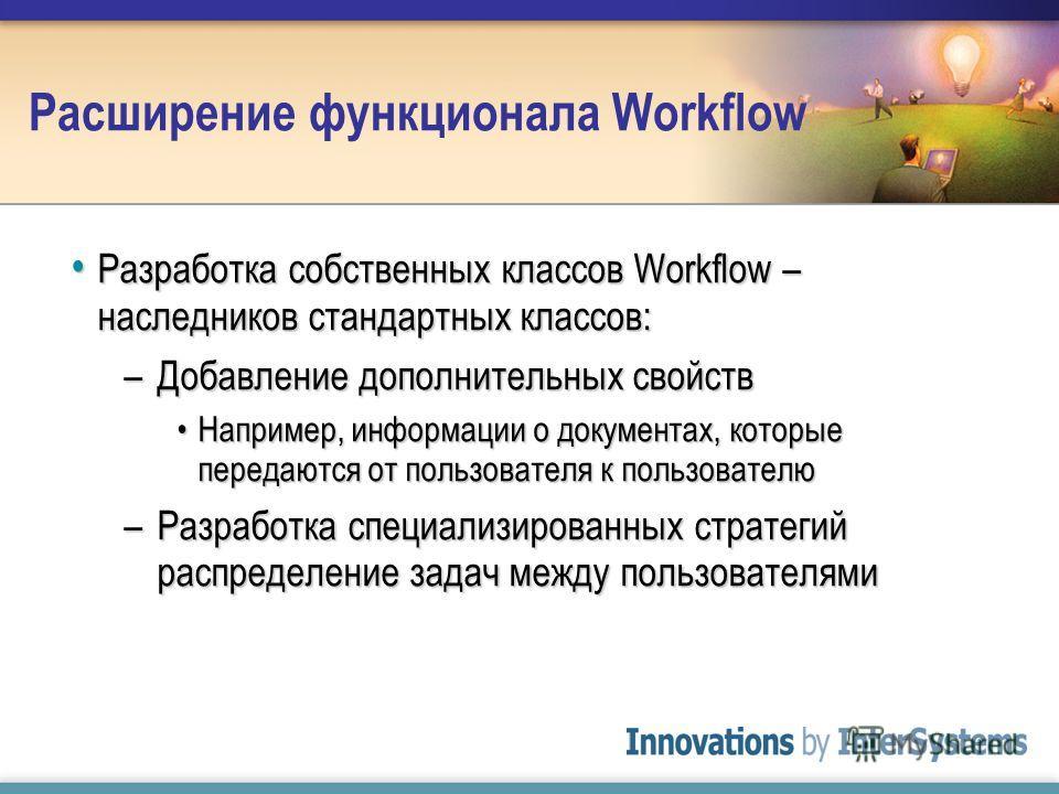 Расширение функционала Workflow Разработка собственных классов Workflow – наследников стандартных классов: Разработка собственных классов Workflow – наследников стандартных классов: –Добавление дополнительных свойств Например, информации о документах