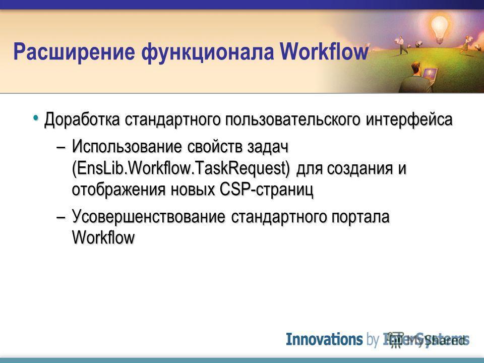 Расширение функционала Workflow Доработка стандартного пользовательского интерфейса Доработка стандартного пользовательского интерфейса –Использование свойств задач (EnsLib.Workflow.TaskRequest) для создания и отображения новых CSP-страниц –Усовершен