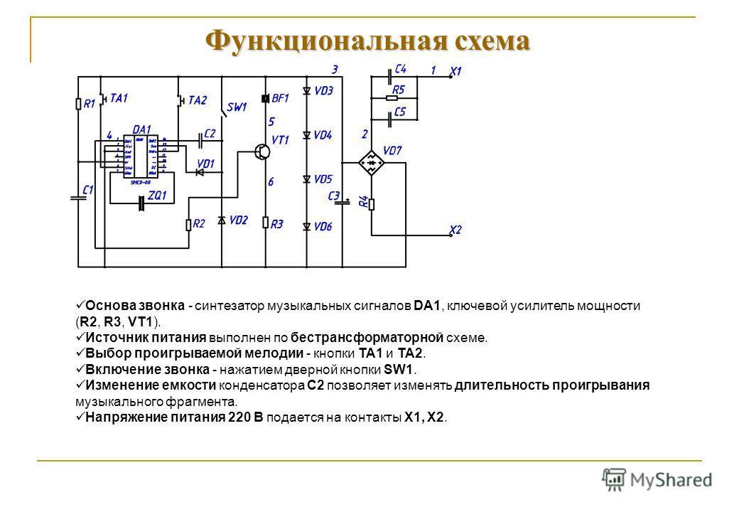 Функциональная схема Основа звонка - синтезатор музыкальных сигналов DA1, ключевой усилитель мощности (R2, R3, VT1). Источник питания выполнен по бестрансформаторной схеме. Выбор проигрываемой мелодии - кнопки TA1 и TA2. Включение звонка - нажатием д