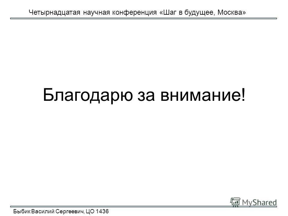 Благодарю за внимание! Быбик Василий Сергеевич, ЦО 1436 Четырнадцатая научная конференция «Шаг в будущее, Москва»
