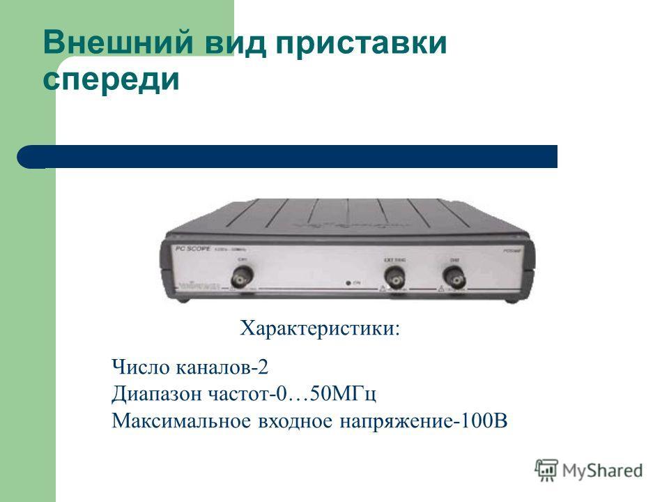 Внешний вид приставки спереди Характеристики: Число каналов-2 Диапазон частот-0…50МГц Максимальное входное напряжение-100В