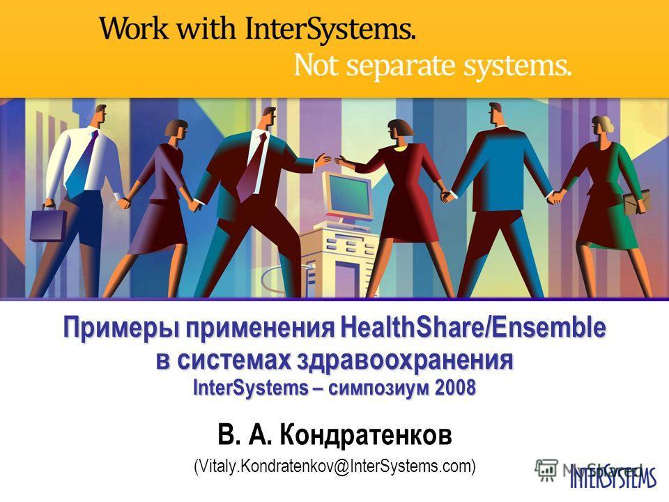 Примеры применения HealthShare/Ensemble в системах здравоохранения InterSystems – симпозиум 2008 В. А. Кондратенков (Vitaly.Kondratenkov@InterSystems.com)