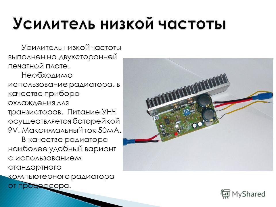Усилитель низкой частоты выполнен на двухсторонней печатной плате. Необходимо использование радиатора, в качестве прибора охлаждения для транзисторов. Питание УНЧ осуществляется батарейкой 9V. Максимальный ток 50мА. В качестве радиатора наиболее удоб