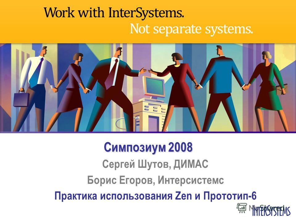 Симпозиум 2008 Сергей Шутов, ДИМАС Борис Егоров, Интерсистемс Практика использования Zen и Прототип-6