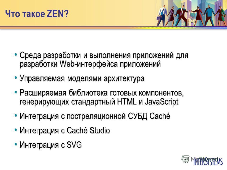 Что такое ZEN? Среда разработки и выполнения приложений для разработки Web-интерфейса приложений Среда разработки и выполнения приложений для разработки Web-интерфейса приложений Управляемая моделями архитектура Управляемая моделями архитектура Расши