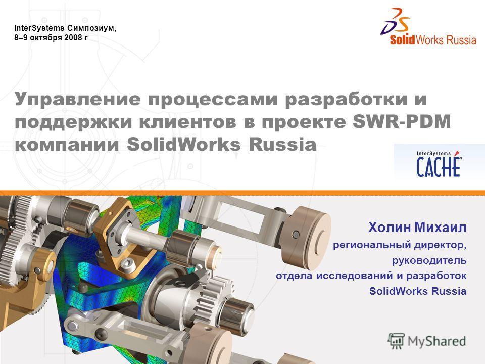 InterSystems Симпозиум, 8–9 октября 2008 г Холин Михаил региональный директор, руководитель отдела исследований и разработок SolidWorks Russia Управление процессами разработки и поддержки клиентов в проекте SWR-PDM компании SolidWorks Russia