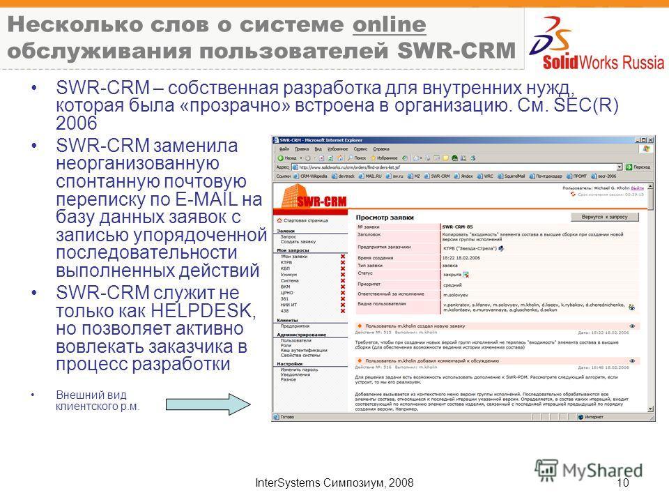 InterSystems Симпозиум, 200810 Несколько слов о системе online обслуживания пользователей SWR-CRM SWR-CRM – собственная разработка для внутренних нужд, которая была «прозрачно» встроена в организацию. См. SEC(R) 2006 SWR-CRM заменила неорганизованную
