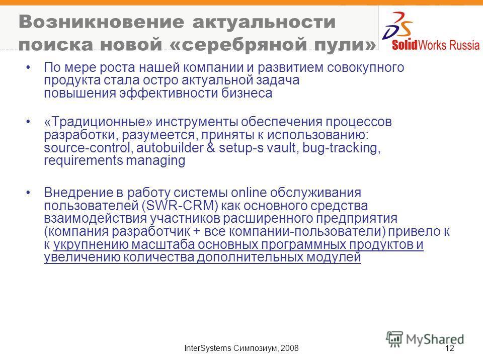 InterSystems Симпозиум, 200812 Возникновение актуальности поиска новой «серебряной пули» По мере роста нашей компании и развитием совокупного продукта стала остро актуальной задача повышения эффективности бизнеса «Традиционные» инструменты обеспечени