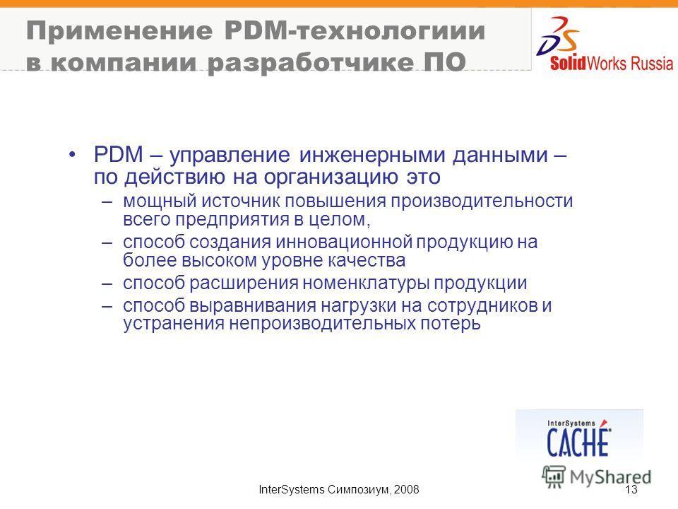 InterSystems Симпозиум, 200813 Применение PDM-технологиии в компании разработчике ПО PDM – управление инженерными данными – по действию на организацию это –мощный источник повышения производительности всего предприятия в целом, –способ создания иннов