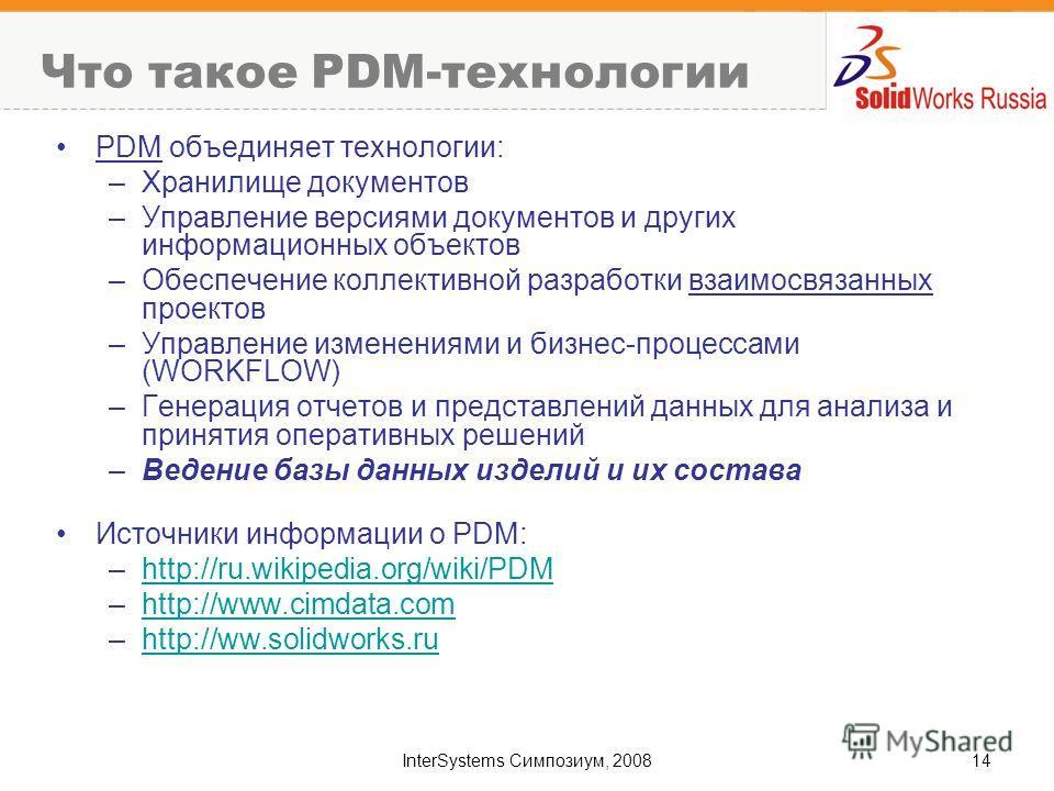 InterSystems Симпозиум, 200814 Что такое PDM-технологии PDM объединяет технологии: –Хранилище документов –Управление версиями документов и других информационных объектов –Обеспечение коллективной разработки взаимосвязанных проектов –Управление измене