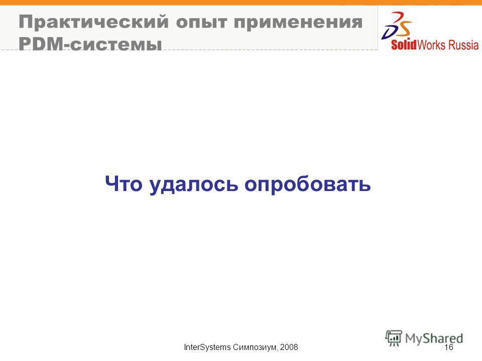 InterSystems Симпозиум, 200816 Практический опыт применения PDM-системы Что удалось опробовать