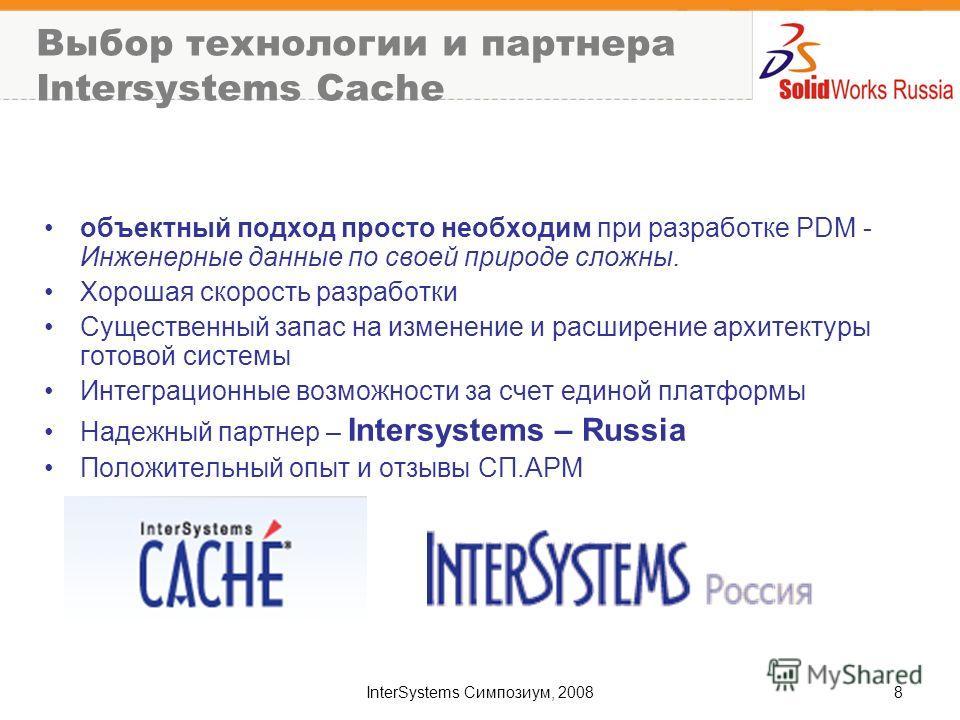InterSystems Симпозиум, 20088 Выбор технологии и партнера Intersystems Cache объектный подход просто необходим при разработке PDM - Инженерные данные по своей природе сложны. Хорошая скорость разработки Существенный запас на изменение и расширение ар