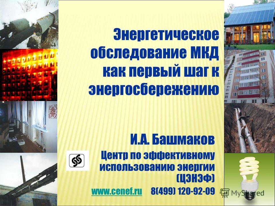 Энергетическое обследование МКД как первый шаг к энергосбережению И.А. Башмаков Центр по эффективному использованию энергии (ЦЭНЭФ) www.cenef.ruwww.cenef.ru 8(499) 120-92-09