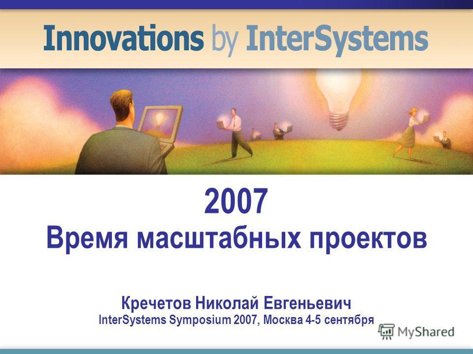 2007 Время масштабных проектов Кречетов Николай Евгеньевич InterSystems Symposium 2007, Москва 4-5 сентября