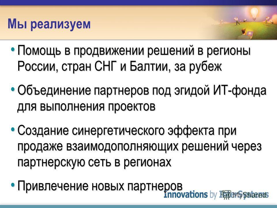 Помощь в продвижении решений в регионы России, стран СНГ и Балтии, за рубеж Помощь в продвижении решений в регионы России, стран СНГ и Балтии, за рубеж Объединение партнеров под эгидой ИТ-фонда для выполнения проектов Объединение партнеров под эгидой