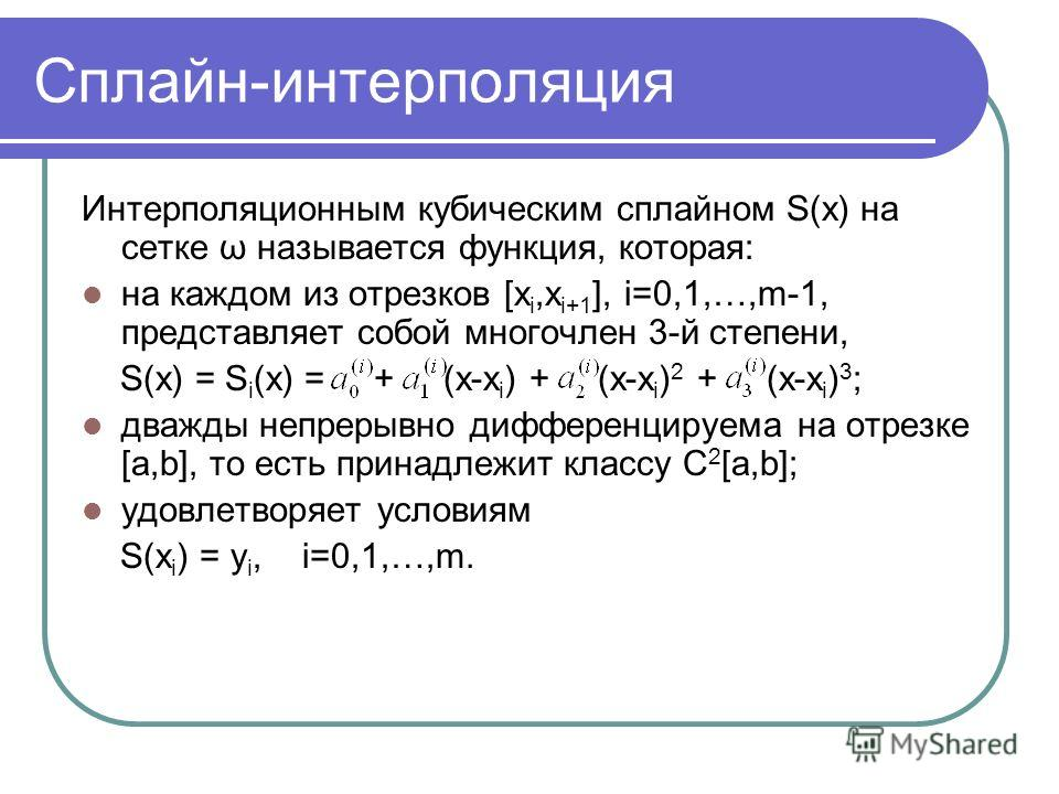 Сплайн-интерполяция Интерполяционным кубическим сплайном S(x) на сетке ω называется функция, которая: на каждом из отрезков [x i,x i+1 ], i=0,1,…,m-1, представляет собой многочлен 3-й степени, S(x) = S i (x) = + (x-x i ) + (x-x i ) 2 + (x-x i ) 3 ; д