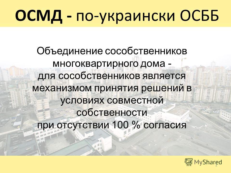 ОСМД - по-украински ОСББ 2 Объединение сособственников многоквартирного дома - для сособственников является механизмом принятия решений в условиях совместной собственности при отсутствии 100 % согласия