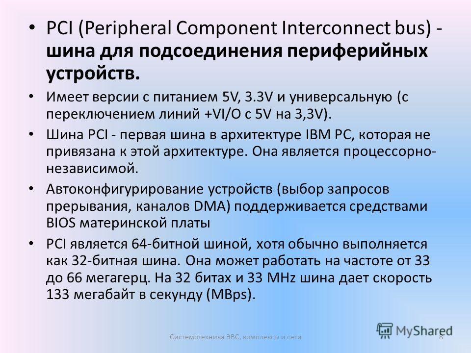 PCI (Peripheral Component Interconnect bus) - шина для подсоединения периферийных устройств. Имеет версии с питанием 5V, 3.3V и универсальную (с переключением линий +VI/O c 5V на 3,3V). Шина PCI - первая шина в архитектуре IBM PC, которая не привязан