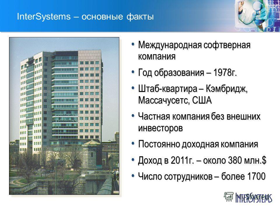 InterSystems – основные факты Международная софтверная компания Международная софтверная компания Год образования – 1978г. Год образования – 1978г. Штаб-квартира – Кэмбридж, Массачусетс, США Штаб-квартира – Кэмбридж, Массачусетс, США Частная компания