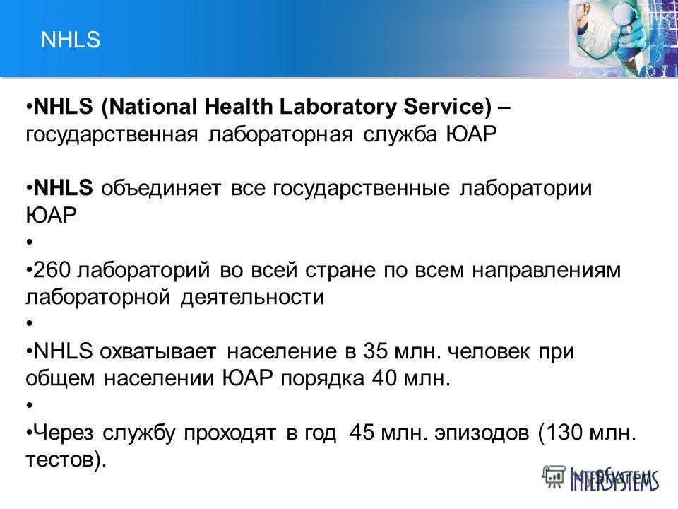 NHLS NHLS (National Health Laboratory Service) – государственная лабораторная служба ЮАР NHLS объединяет все государственные лаборатории ЮАР 260 лабораторий во всей стране по всем направлениям лабораторной деятельности NHLS охватывает население в 35