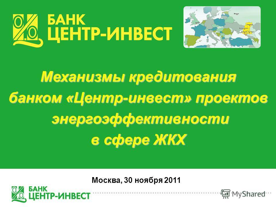 Механизмы кредитования банком «Центр-инвест» проектов энергоэффективности энергоэффективности в сфере ЖКХ Москва, 30 ноября 2011