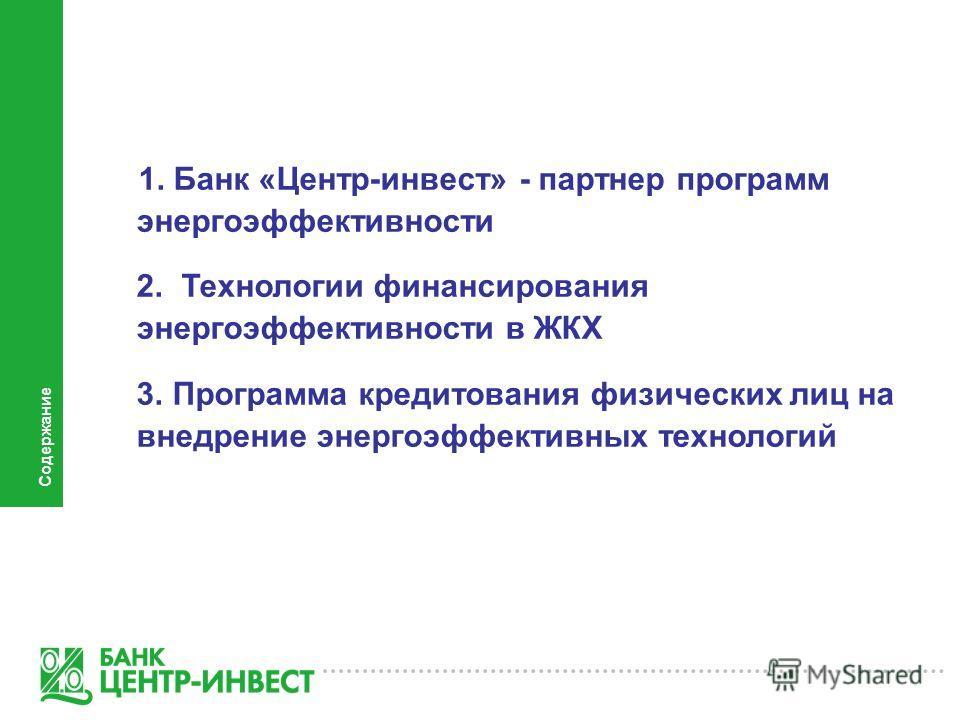 1. Банк «Центр-инвест» - партнер программ энергоэффективности 2. Технологии финансирования энергоэффективности в ЖКХ 3. Программа кредитования физических лиц на внедрение энергоэффективных технологий Содержание
