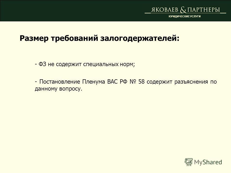 Размер требований залогодержателей: - ФЗ не содержит специальных норм; - Постановление Пленума ВАС РФ 58 содержит разъяснения по данному вопросу. ЮРИДИЧЕСКИЕ УСЛУГИ