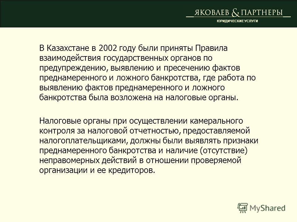 В Казахстане в 2002 году были приняты Правила взаимодействия государственных органов по предупреждению, выявлению и пресечению фактов преднамеренного и ложного банкротства, где работа по выявлению фактов преднамеренного и ложного банкротства была воз