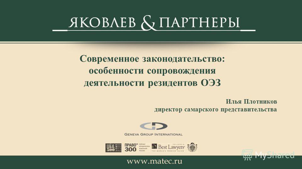 Современное законодательство: особенности сопровождения деятельности резидентов ОЭЗ Илья Плотников директор самарского представительства
