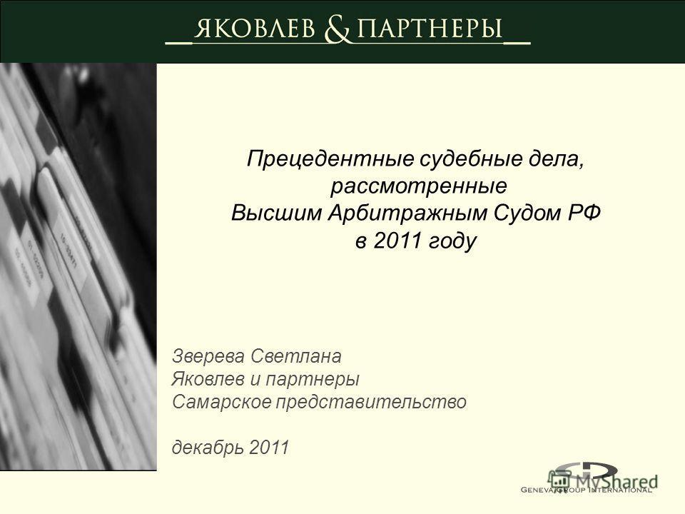Прецедентные судебные дела, рассмотренные Высшим Арбитражным Судом РФ в 2011 году Зверева Светлана Яковлев и партнеры Самарское представительство декабрь 2011