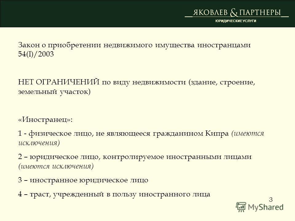 Закон о приобретении недвижимого имущества иностранцами 54(I)/2003 НЕТ ОГРАНИЧЕНИЙ по виду недвижимости (здание, строение, земельный участок) «Иностранец»: 1 - физическое лицо, не являющееся гражданином Кипра (имеются исключения) 2 – юридическое лицо