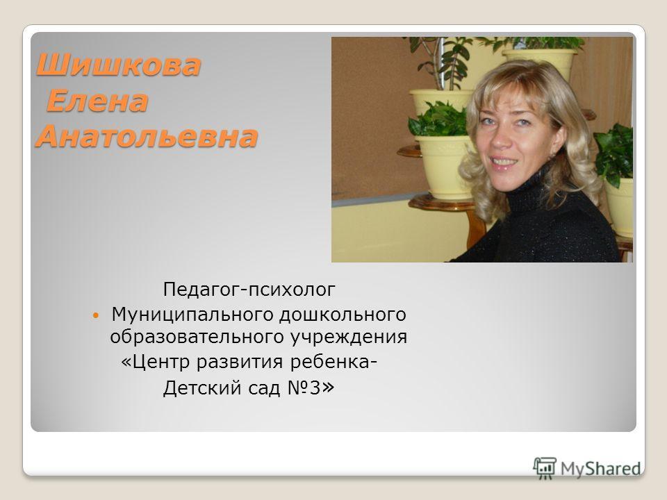 Шишкова Елена Анатольевна Педагог-психолог Муниципального дошкольного образовательного учреждения «Центр развития ребенка- Детский сад 3 »