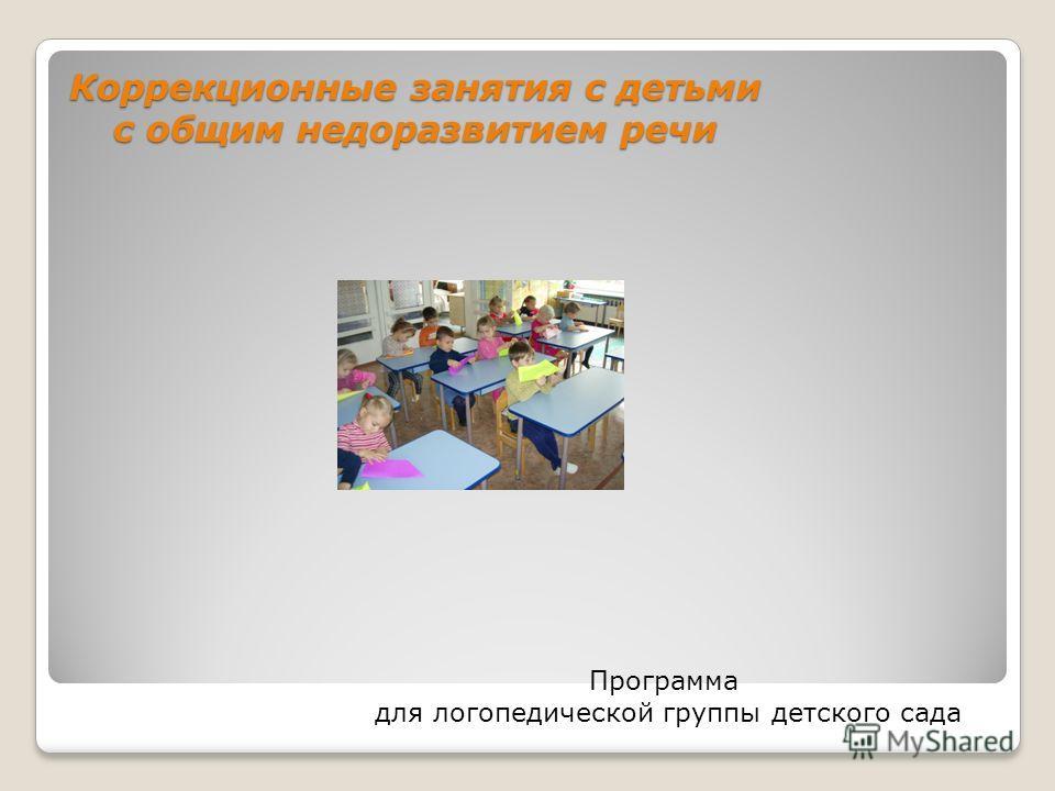 Коррекционные занятия с детьми с общим недоразвитием речи Программа для логопедической группы детского сада