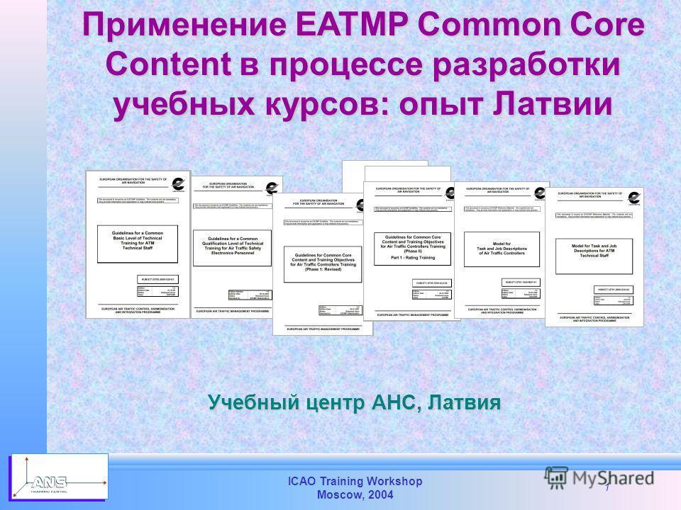ICAO Training Workshop Moscow, 2004 1 Применение EATMP Common Core Content в процессе разработки учебных курсов: опыт Латвии Учебный центр АНС, Латвия