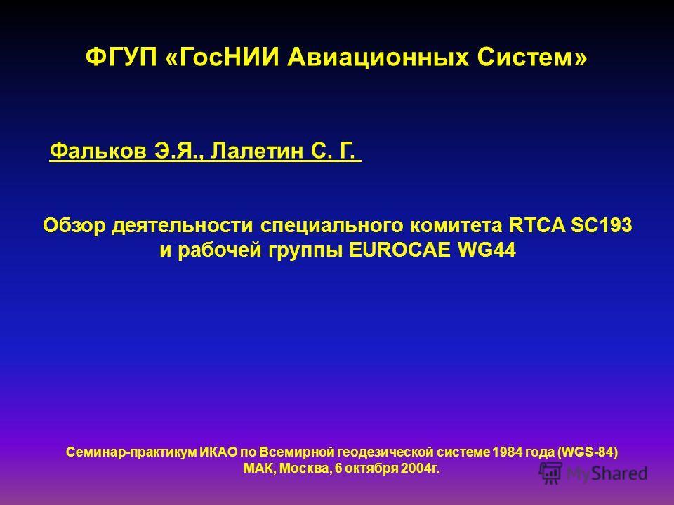 ФГУП «ГосНИИ Авиационных Систем» Фальков Э.Я., Лалетин С. Г. Обзор деятельности специального комитета RTCA SC193 и рабочей группы EUROCAE WG44 Семинар-практикум ИКАО по Всемирной геодезической системе 1984 года (WGS-84) МАК, Москва, 6 октября 2004г.