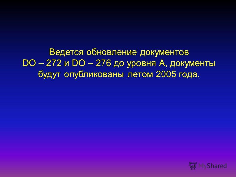 Ведется обновление документов DO – 272 и DO – 276 до уровня А, документы будут опубликованы летом 2005 года.