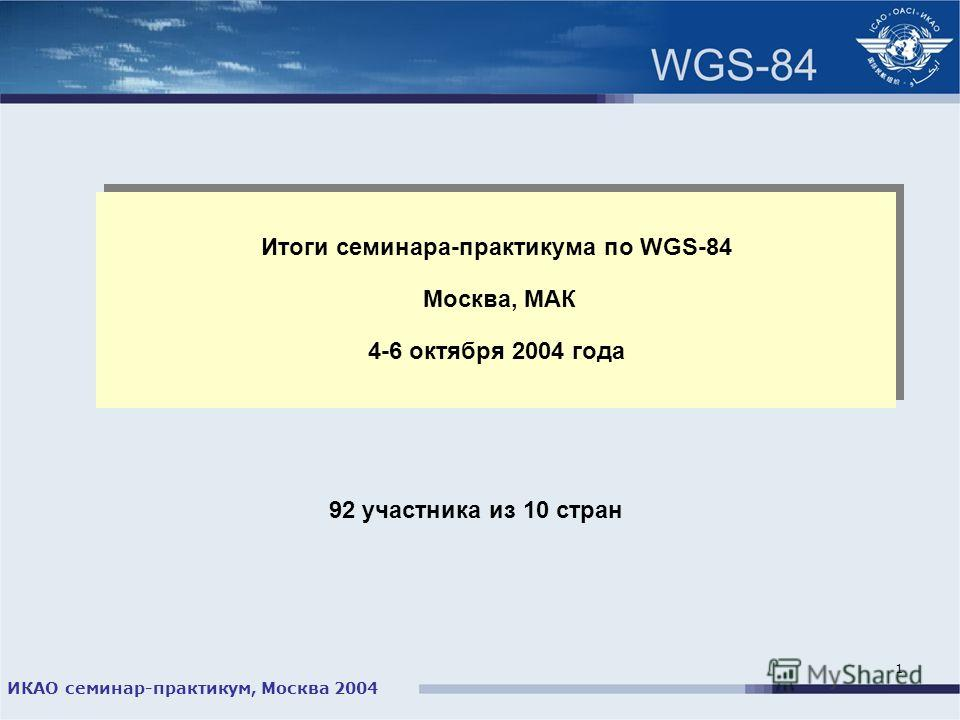 ИКАО семинар-практикум, Москва 2004 1 Итоги семинара-практикума по WGS-84 Москва, МАК 4-6 октября 2004 года 92 участника из 10 стран