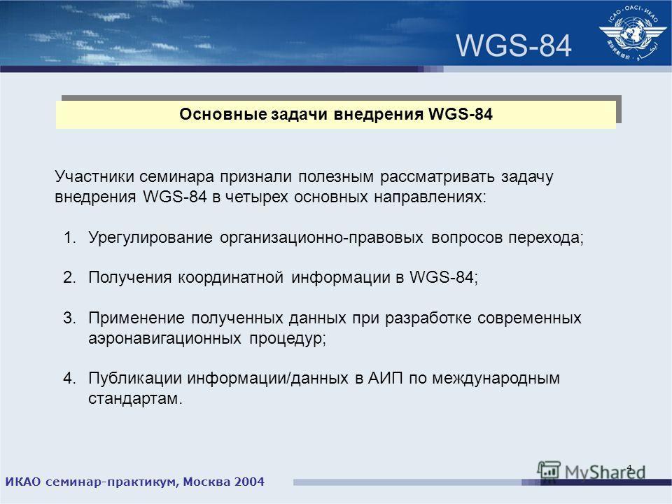 ИКАО семинар-практикум, Москва 2004 4 Основные задачи внедрения WGS-84 Участники семинара признали полезным рассматривать задачу внедрения WGS-84 в четырех основных направлениях: 1.Урегулирование организационно-правовых вопросов перехода; 2.Получения