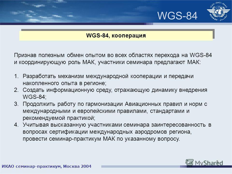 ИКАО семинар-практикум, Москва 2004 5 WGS-84, кооперация Признав полезным обмен опытом во всех областях перехода на WGS-84 и координирующую роль МАК, участники семинара предлагают МАК: 1.Разработать механизм международной кооперации и передачи накопл