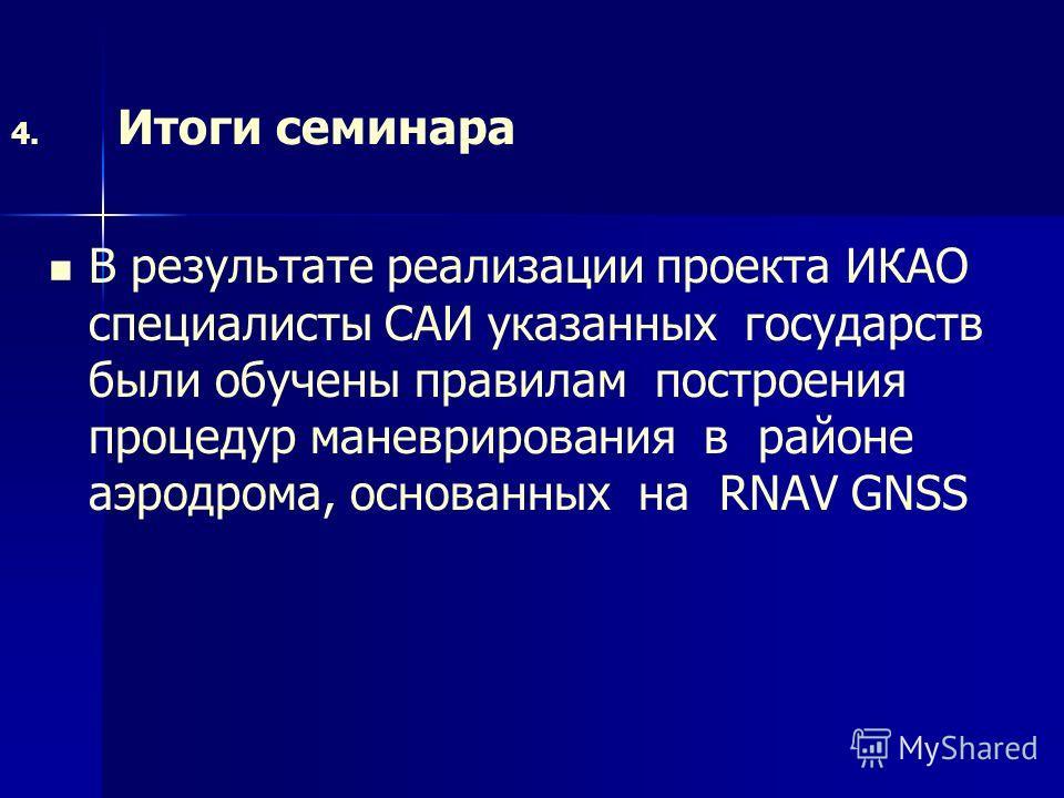 4. Итоги семинара В результате реализации проекта ИКАО специалисты САИ указанных государств были обучены правилам построения процедур маневрирования в районе аэродрома, основанных на RNAV GNSS