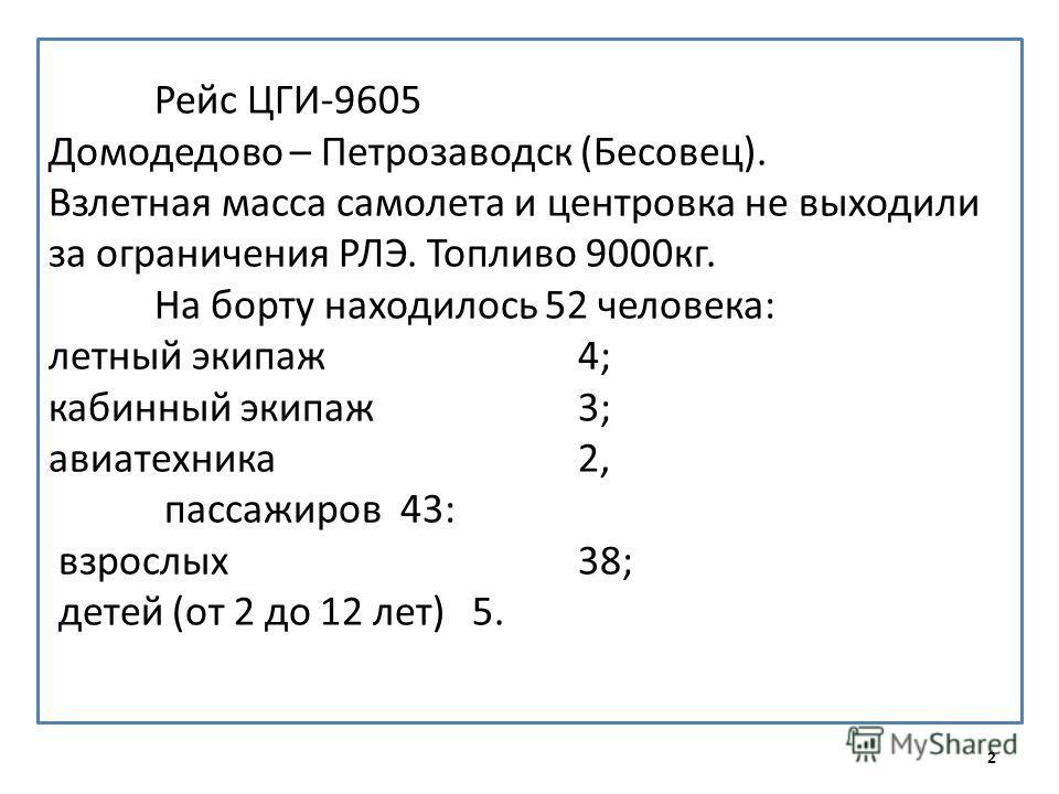 Рейс ЦГИ-9605 Домодедово – Петрозаводск (Бесовец). Взлетная масса самолета и центровка не выходили за ограничения РЛЭ. Топливо 9000кг. На борту находилось 52 человека: летный экипаж 4; кабинный экипаж 3; авиатехника 2, пассажиров 43: взрослых 38; дет