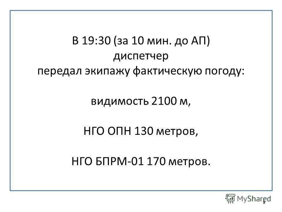 В 19:30 (за 10 мин. до АП) диспетчер передал экипажу фактическую погоду: видимость 2100 м, НГО ОПН 130 метров, НГО БПРМ-01 170 метров. 9