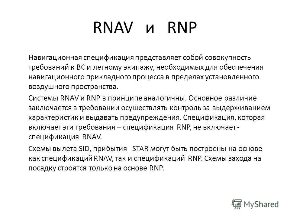 RNAV и RNP Навигационная спецификация представляет собой совокупность требований к ВС и летному экипажу, необходимых для обеспечения навигационного прикладного процесса в пределах установленного воздушного пространства. Системы RNAV и RNP в принципе
