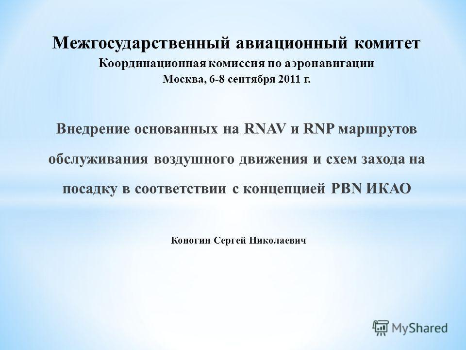 Межгосударственный авиационный комитет Координационная комиссия по аэронавигации Москва, 6-8 сентября 2011 г. Внедрение основанных на RNAV и RNP маршрутов обслуживания воздушного движения и схем захода на посадку в соответствии с концепцией PBN ИКАО