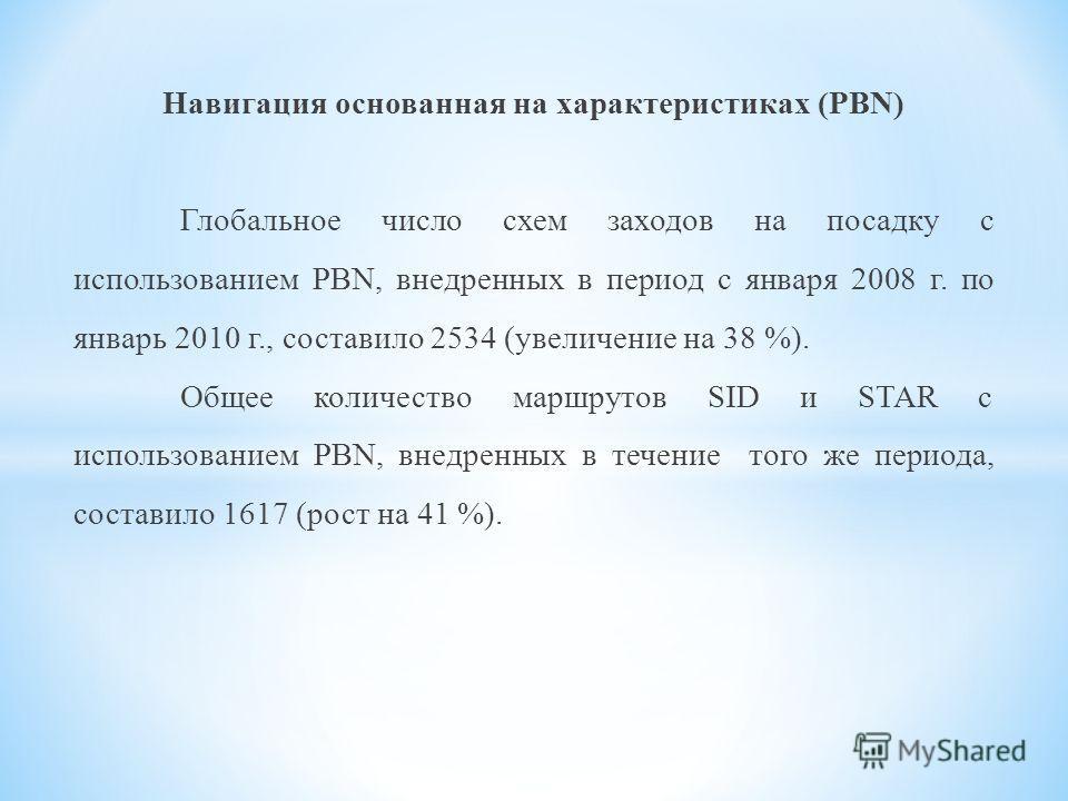 Навигация основанная на характеристиках (PBN) Глобальное число схем заходов на посадку с использованием PBN, внедренных в период с января 2008 г. по январь 2010 г., составило 2534 (увеличение на 38 %). Общее количество маршрутов SID и STAR с использо