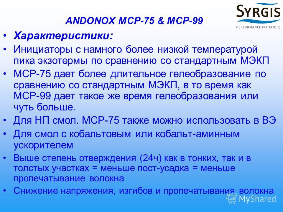 ANDONOX MCP-75 & MCP-99 Характеристики: Инициаторы с намного более низкой температурой пика экзотермы по сравнению со стандартным МЭКП MCP-75 дает более длительное гелеобразование по сравнению со стандартным МЭКП, в то время как MCP-99 дает такое же