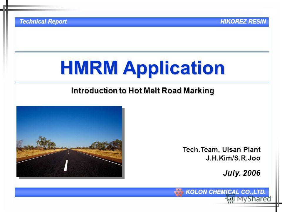 1 Technical ReportHIKOREZ RESIN KOLON CHEMICAL CO.,LTD. HMRM Application Introduction to Hot Melt Road Marking July. 2006 Tech.Team, Ulsan Plant J.H.Kim/S.R.Joo